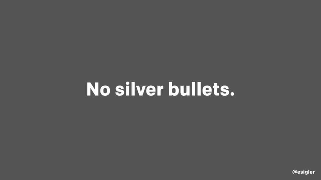No silver bullets. @esigler