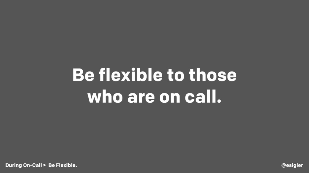 Be flexible to those who are on call. @esigler ...