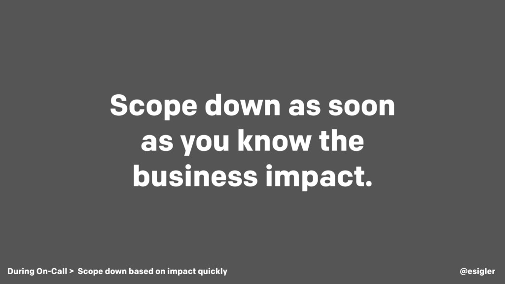 Scope down as soon as you know the business imp...