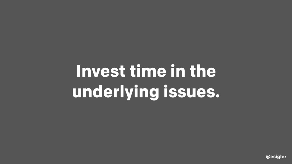 Invest time in the underlying issues. @esigler