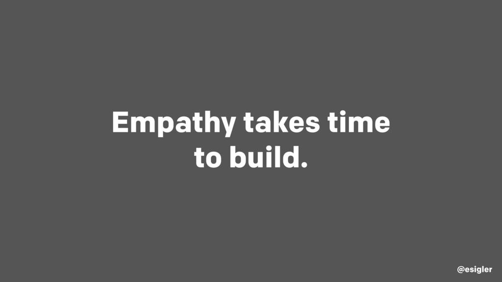 Empathy takes time to build. @esigler