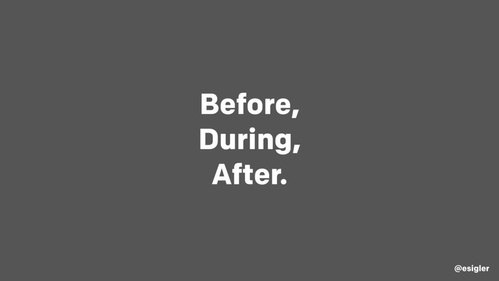 Before, During, After. @esigler