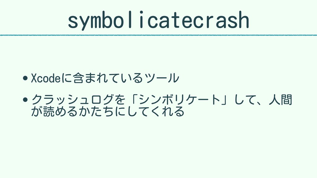 symbolicatecrash • Xcodeに含まれているツール • クラッシュログを「シ...