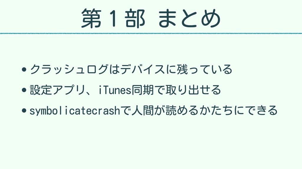 第1部 まとめ • クラッシュログはデバイスに残っている • 設定アプリ、iTunes同期で取...