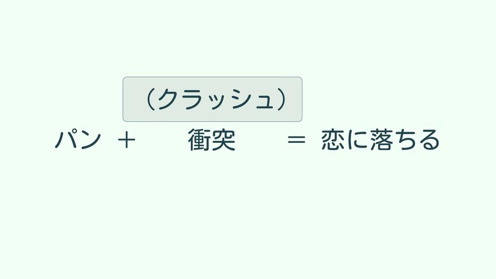 パン + 衝突 = 恋に落ちる (クラッシュ)