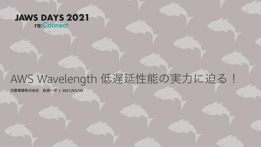 AWS Wavelength Ԇੑͷ࣮ྗʹഭΔʂ ஔిػגࣜձࣾɹᢠݪҰฏ | 202...