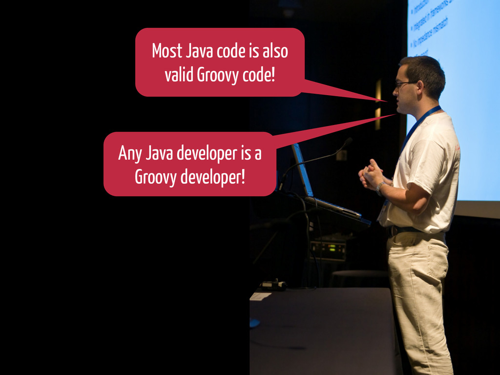 Any Java developer is a Groovy developer! Most ...