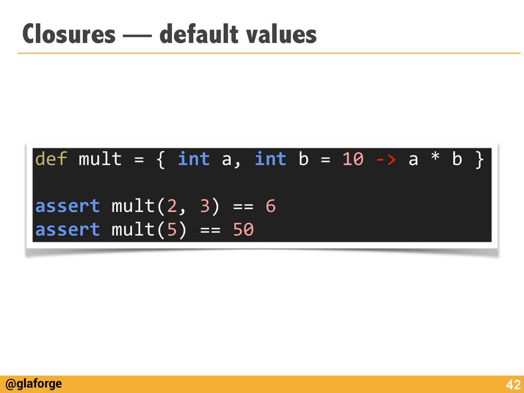 @glaforge Closures — default values 42 def m...