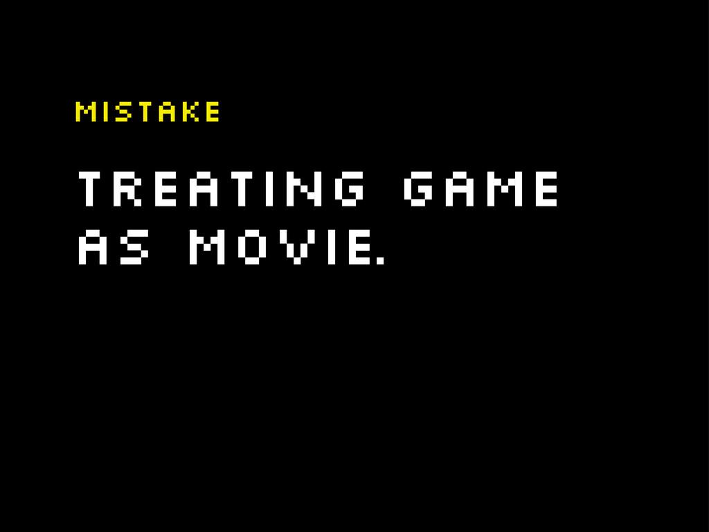 Treating game as movie. Mistake