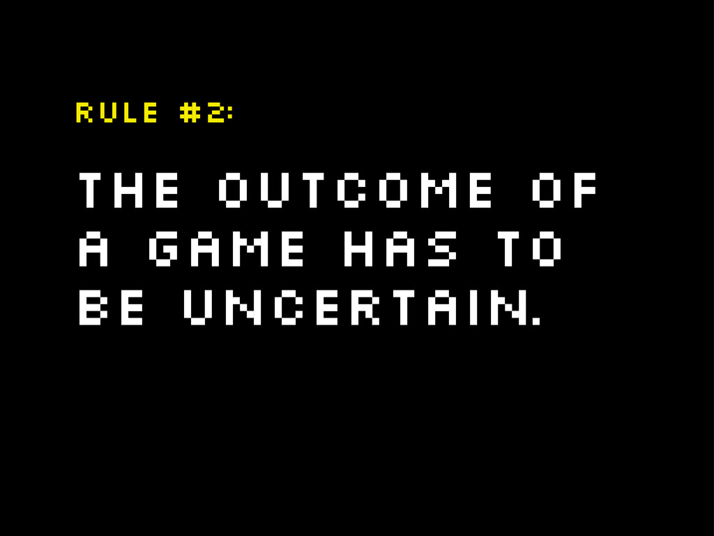 The outcome of a game has to be uncertain. Rule...