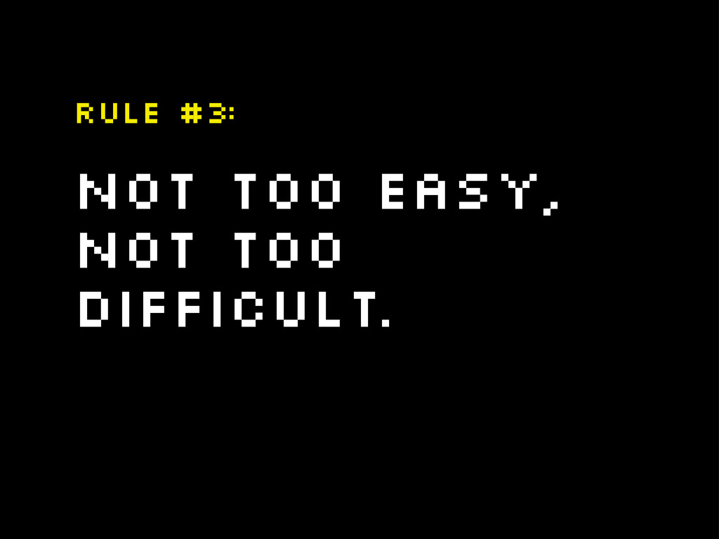 Not too easy, Not too difficult. Rule #3: