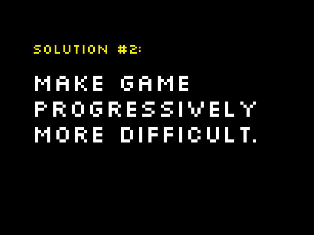 Make game progressively more difficult. Solutio...