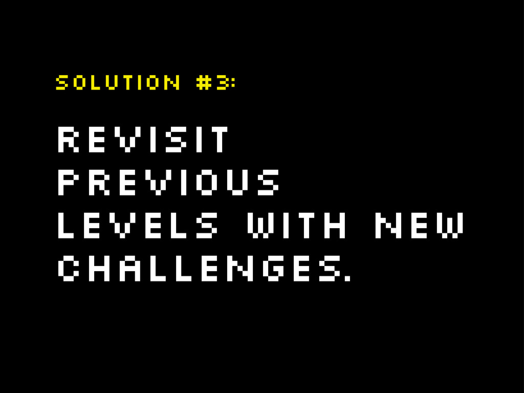 Revisit previous levels with new challenges. So...
