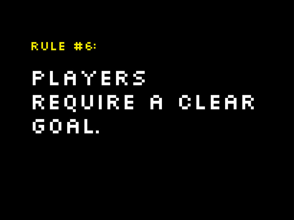 Players require a clear goal. Rule #6: