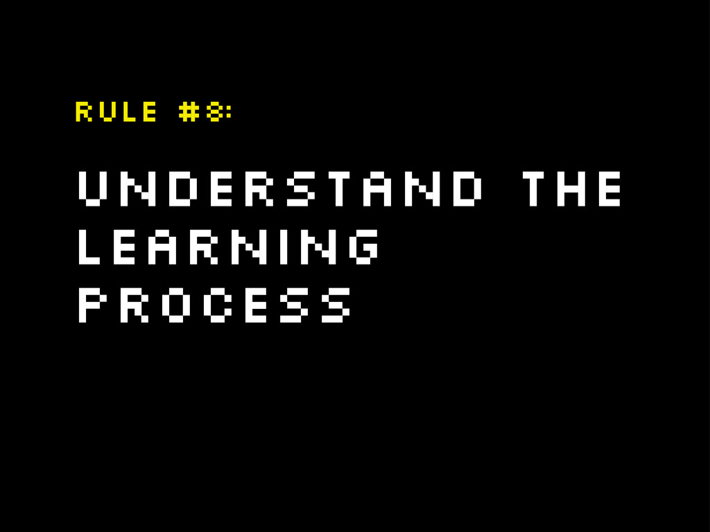 Understand The learning process Rule #8: