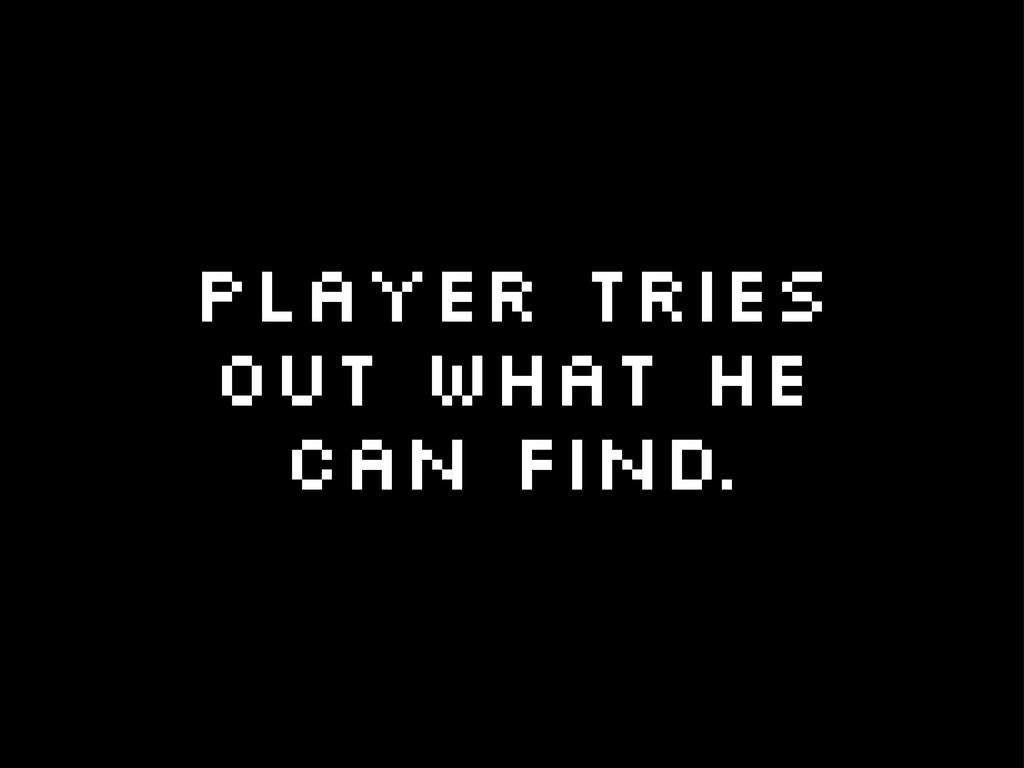 Player tries out what he can find.