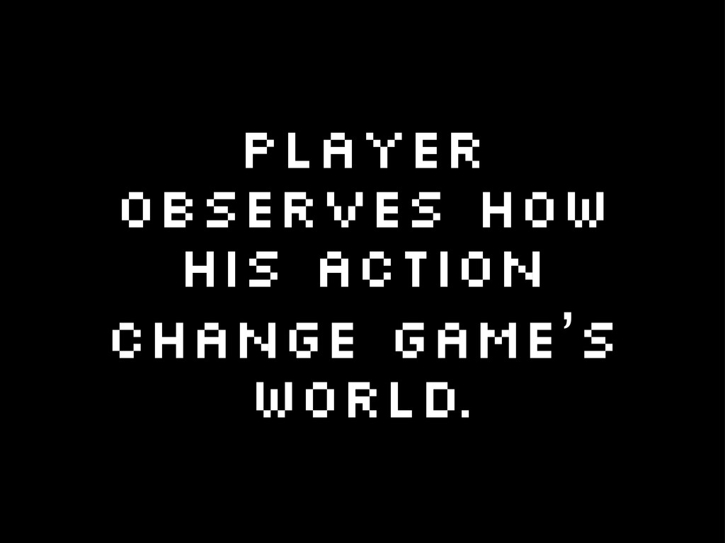 Player observes how his action change game's wo...