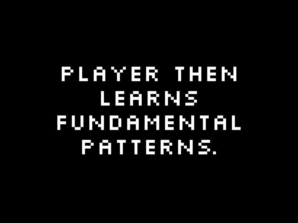 Player then learns fundamental patterns.