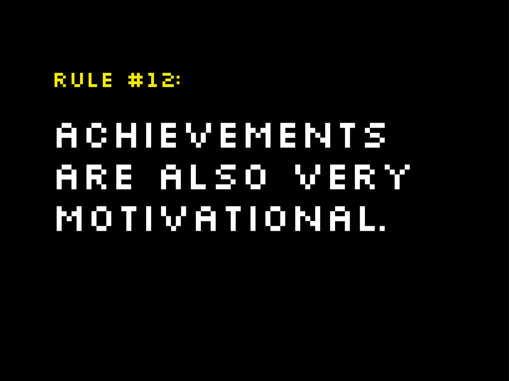 Achievements are also very motivational. Rule #...