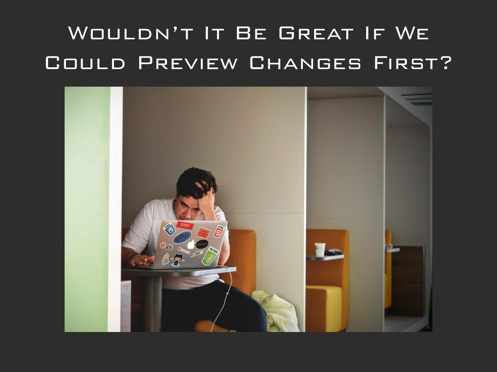 Wouldn't It Be Great If We Could Preview Change...