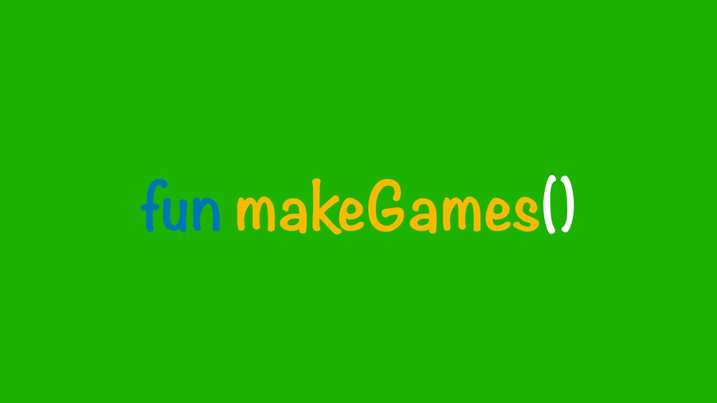 fun makeGames()