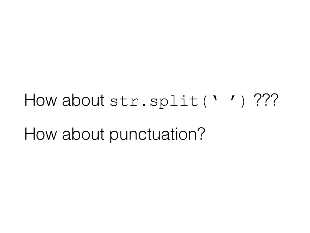 How about str.split(' ') ??? How about punctuat...