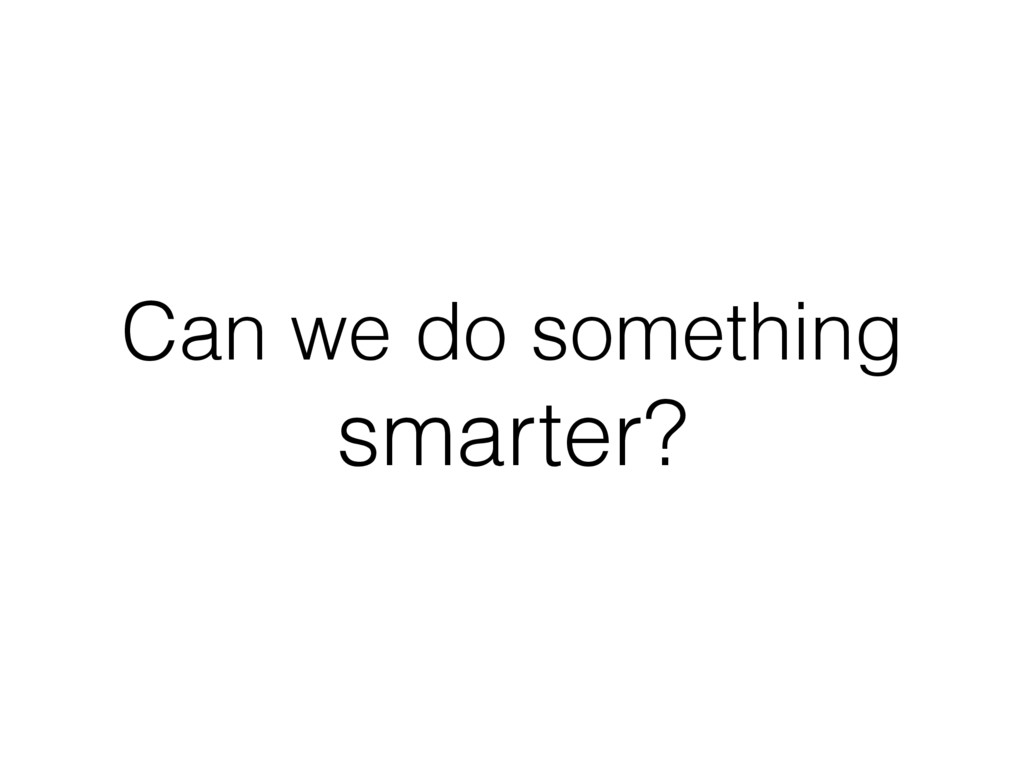 Can we do something smarter?