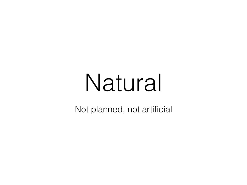 Natural Not planned, not artificial