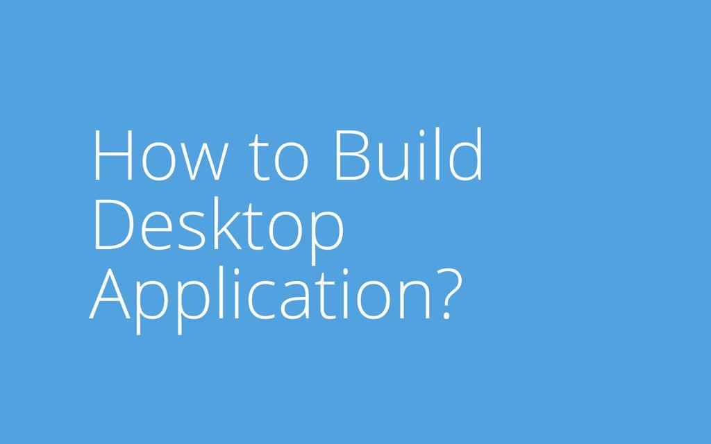 How to Build Desktop Application?