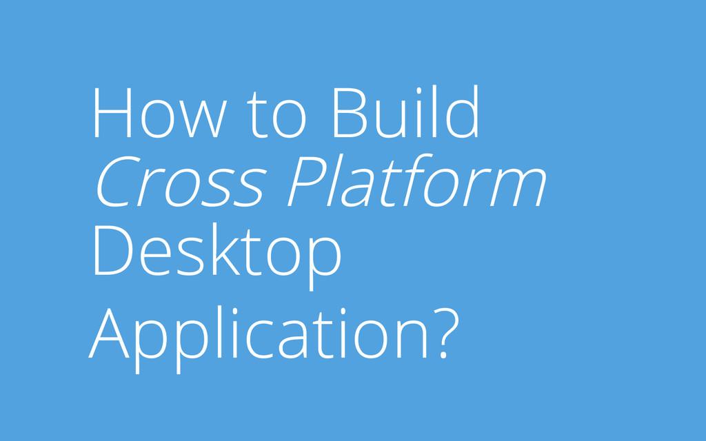 How to Build Cross Platform Desktop Application?