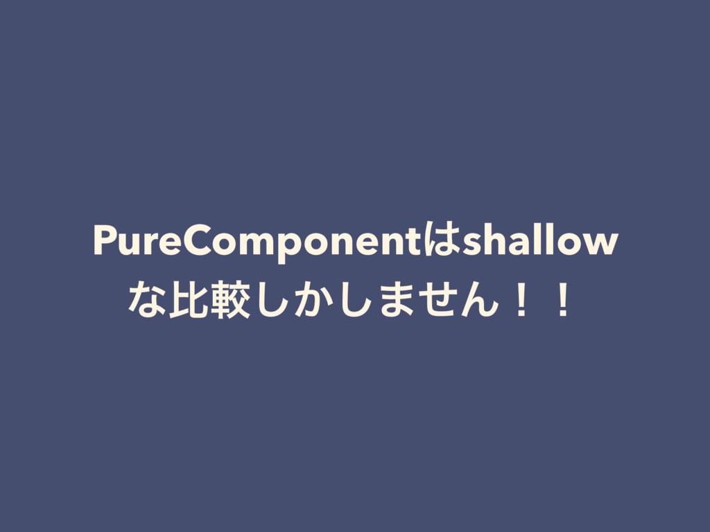 PureComponentshallow ͳൺֱ͔͠͠·ͤΜʂʂ