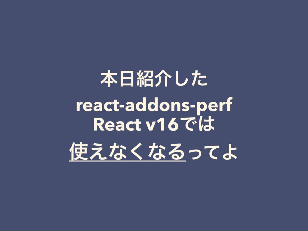 ຊհͨ͠ react-addons-perf React v16Ͱ ͑ͳ͘ͳΔͬͯΑ