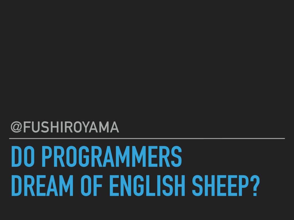 DO PROGRAMMERS DREAM OF ENGLISH SHEEP? @FUSHIRO...