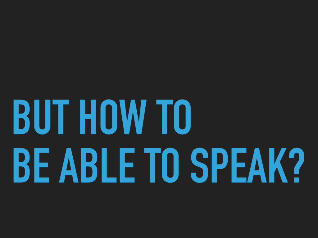 BUT HOW TO BE ABLE TO SPEAK?