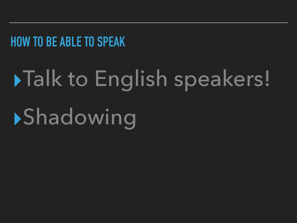 HOW TO BE ABLE TO SPEAK ▸Talk to English speake...