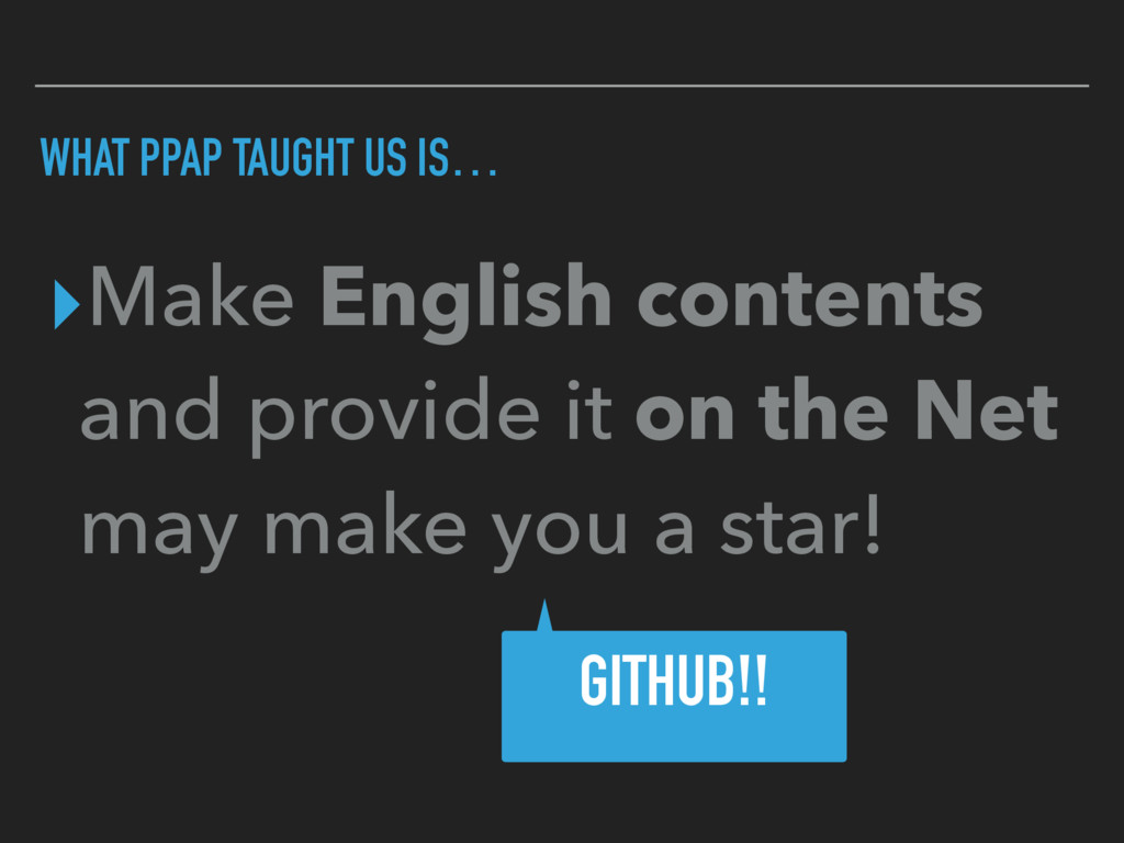 WHAT PPAP TAUGHT US IS… ▸Make English contents ...