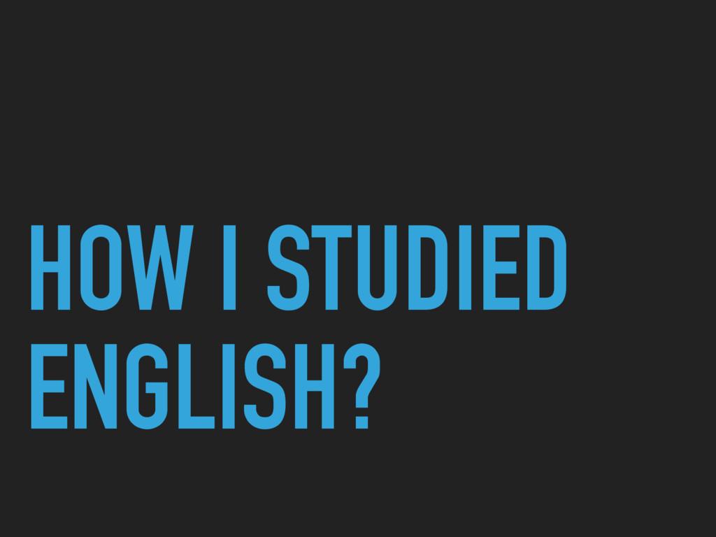 HOW I STUDIED ENGLISH?