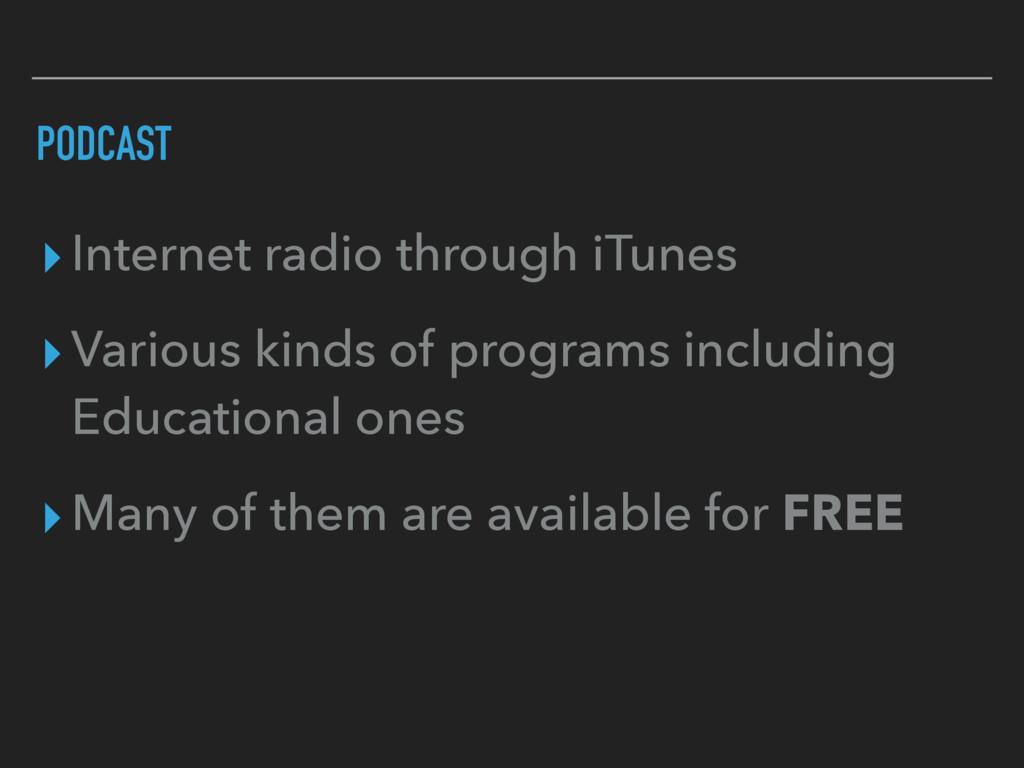 PODCAST ▸Internet radio through iTunes ▸Various...