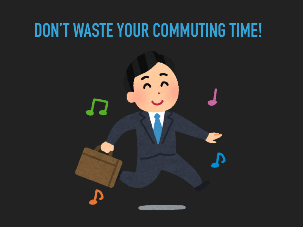 DON'T WASTE YOUR COMMUTING TIME!