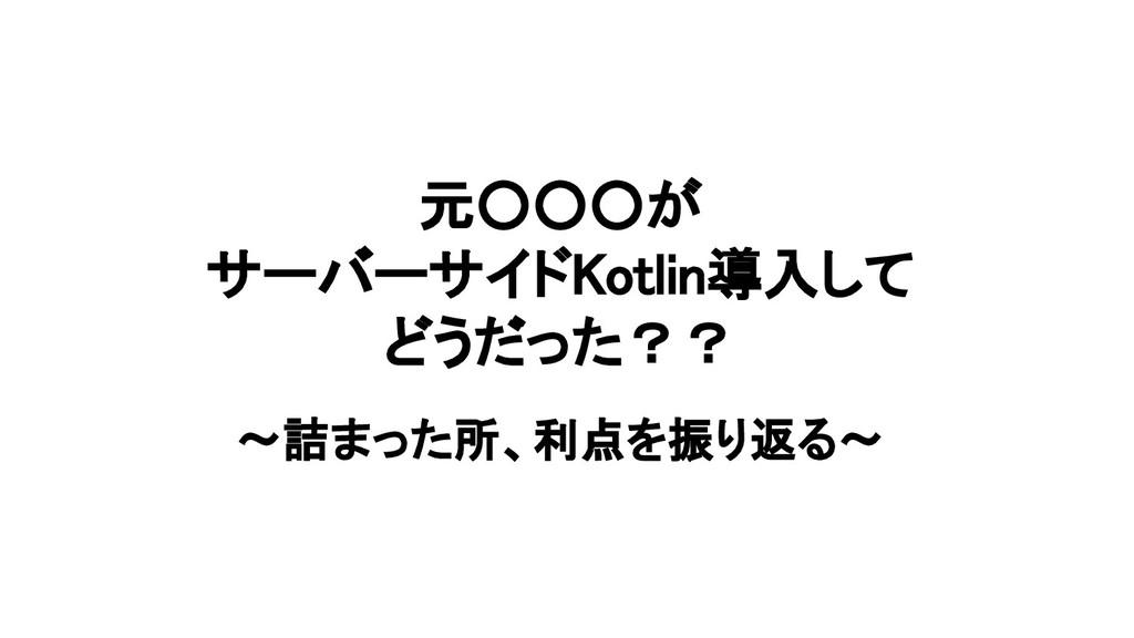 元○○○が サーバーサイドKotlin導入して どうだった?? 〜詰まった所、利点を振り返る〜
