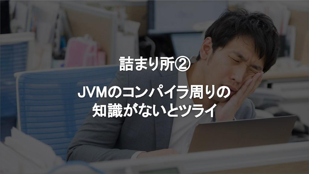 詰まり所② JVMのコンパイラ周りの 知識がないとツライ