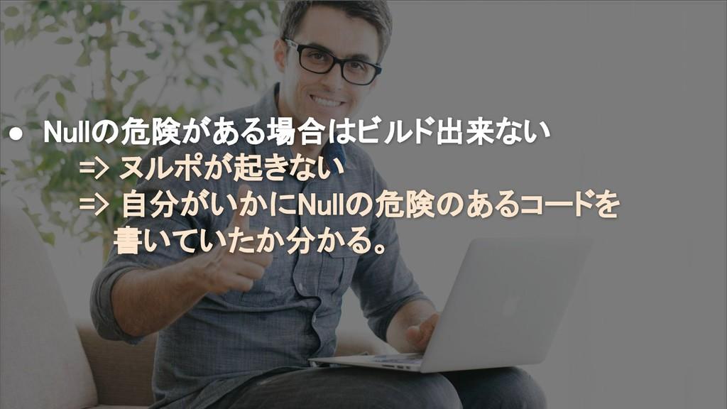 ● Nullの危険がある場合はビルド出来ない => ヌルポが起きない => 自分がいかにNul...