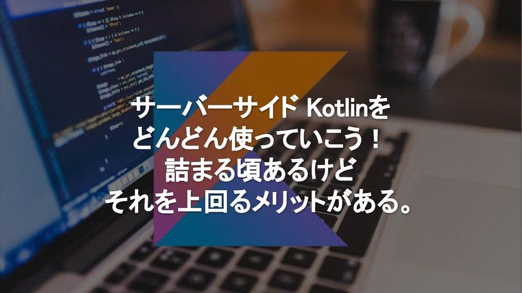 サーバーサイド Kotlinを どんどん使っていこう! 詰まる頃あるけど それを上回るメリット...