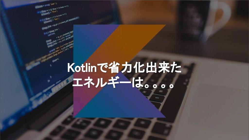 Kotlinで省力化出来た エネルギーは。。。。