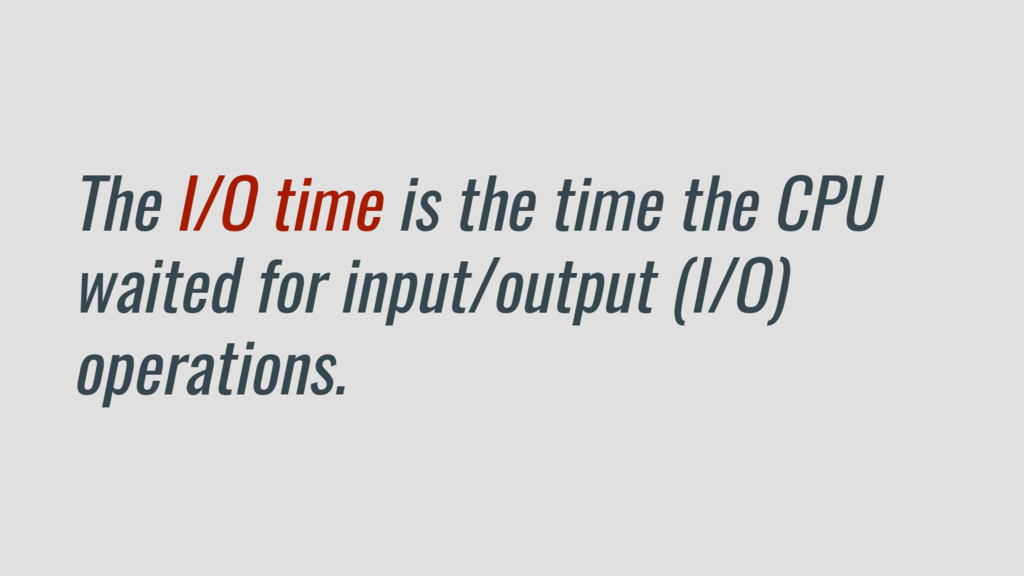 The I/O time is the time the CPU waited for inp...