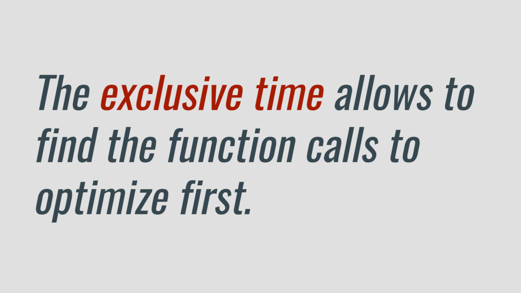 The exclusive time allows to find the function ...