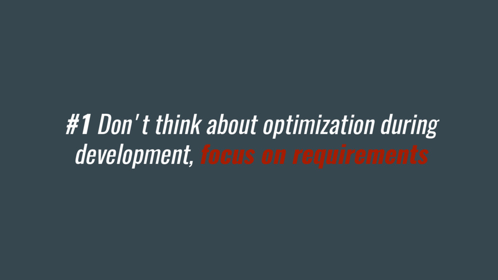 #1 Don't think about optimization during develo...