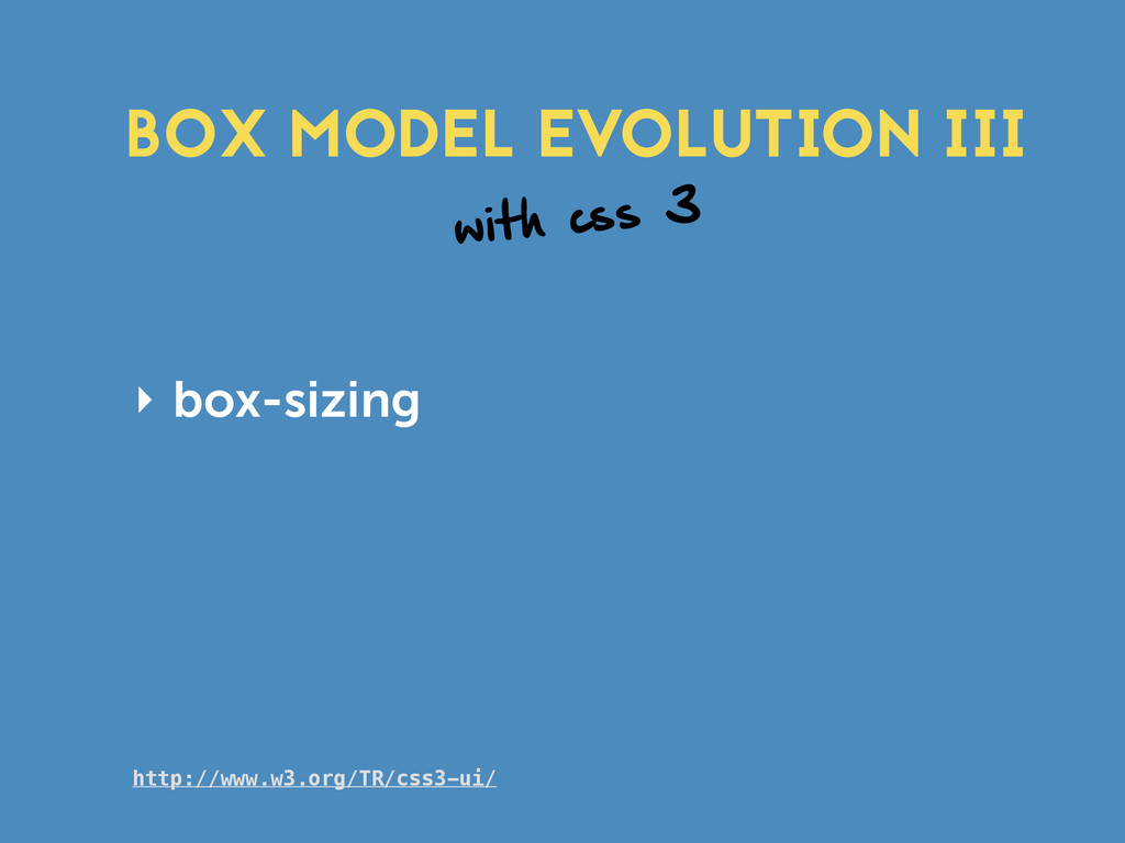 with css 3 ‣ box-sizing BOX MODEL EVOLUTION III...