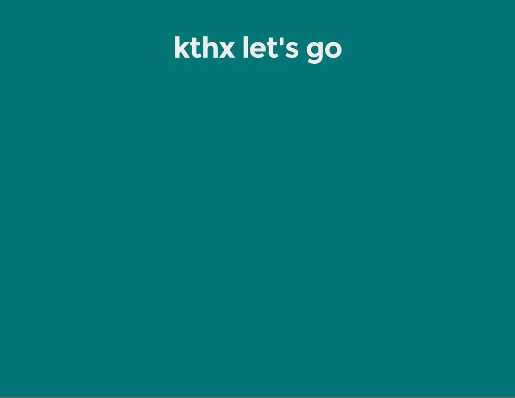 kthx let's go