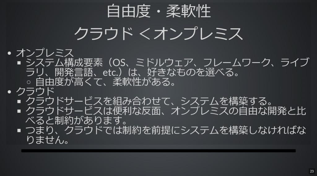自由度・柔軟性 クラウド < オンプレミス オンプレミス システム構成要素(OS、ミドルウェア...